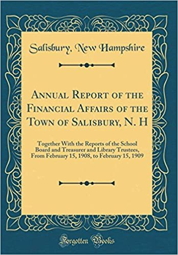 Annual Report of the Financial Affairs of the Town of Salisbury, N. H: Together With the Reports of the School Board and Treasurer and Library ... 1908, to February 15, 1909 (Classic Reprint)