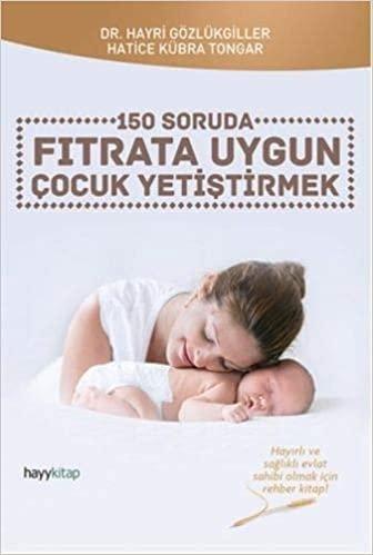 150 Soruda Fıtrata Uygun Çocuk Yetiştirmek: Hayırlı ve sağlıklı evlat sahibi olmak için rehber kitap! indir