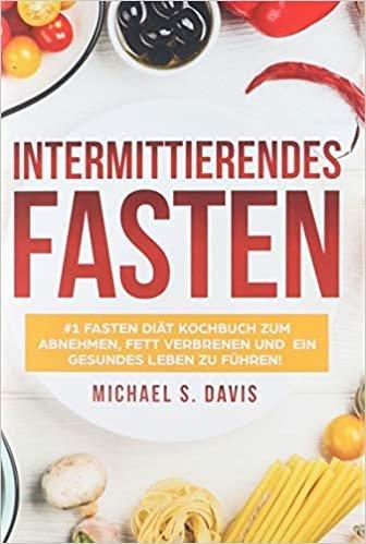 Intermittierendes Fasten: #1 Fasten Diät Kochbuch zum abnehmen, Fett verbrenen und ein gesundes Leben zu führen! Plus einen 7 Tage Essplan! (Der beste Fasten Guide zum abnehmen für Frauen und Männer)