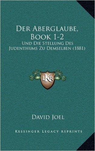 Der Aberglaube, Book 1-2: Und Die Stellung Des Judenthums Zu Demselben (1881)