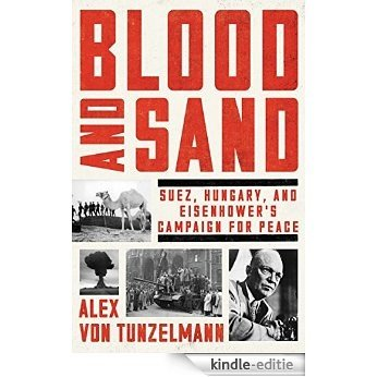 Blood and Sand: Suez, Hungary, and Eisenhower's Campaign for Peace [Kindle-editie]