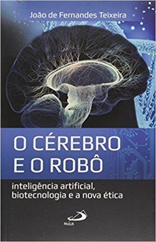 O Cérebro e o Robô. Inteligência Artificial, Biotecnologia e a Nova Ética