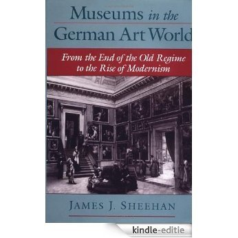 Museums in the German Art World: From the End of the Old Regime to the Rise of Modernism [Kindle-editie]