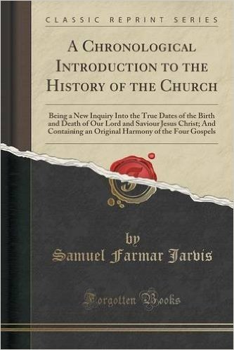 A Chronological Introduction to the History of the Church: Being a New Inquiry Into the True Dates of the Birth and Death of Our Lord and Saviour ... Harmony of the Four Gospels (Classic Reprint)