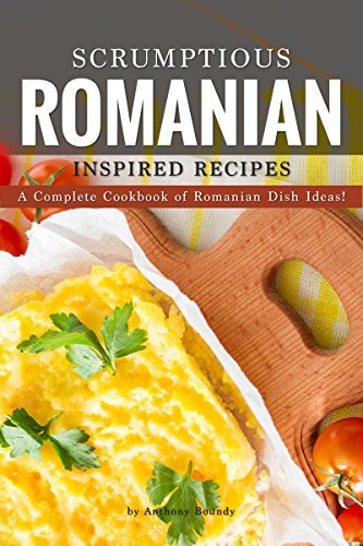 Scrumptious Romanian Inspired Recipes: A Complete Cookbook of Romanian Dish Ideas! (English Edition)