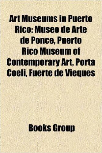 Art Museums in Puerto Rico: Museo de Arte de Ponce, Puerto Rico Museum of Contemporary Art, Porta Coeli, Fuerte de Vieques