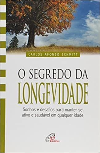O Segredo da Longevidade. Sonhos e Desafios Para Manter-se Ativo e Saudável em Qualquer Idade - Coleção Vida Plena