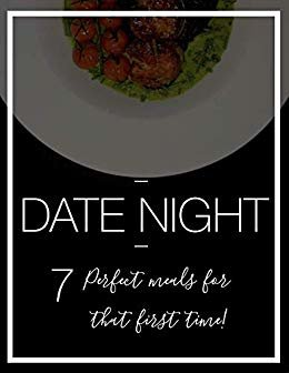 Date Night: 7 Perfect meals for that first time! (English Edition)