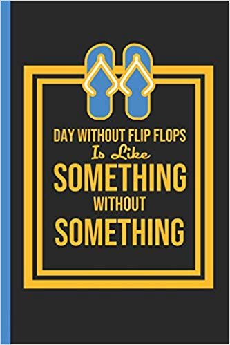 "A Day Without Flip Flops Is Like Something Without Something: Notebook & Journal Or Diary For Summer & Vacation, Date Line Ruled Paper (120 Pages,6x9"")"