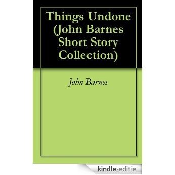 Things Undone (John Barnes Short Story Collection Book 6) (English Edition) [Kindle-editie]