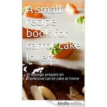 A small recipe book for carrot cake lovers: 30 ways to prepare an impressive carrot cake at home (English Edition) [Print Replica] [Kindle-editie]