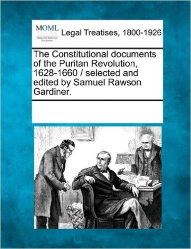 The Constitutional Documents of the Puritan Revolution, 1628-1660 / Selected and Edited by Samuel Rawson Gardiner.