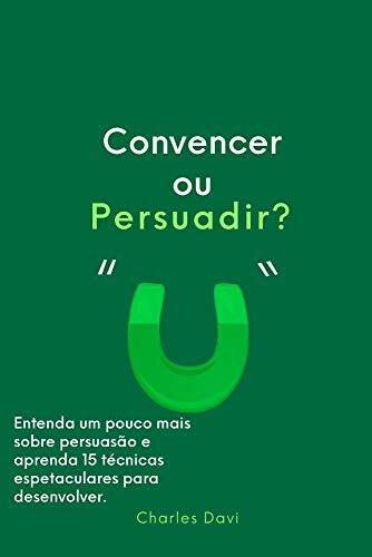 Convencer ou Persuadir?: Entenda e aprenda 15 estratégias de persuasão