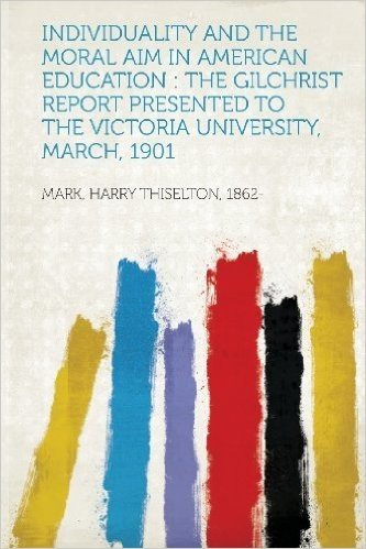 Individuality and the Moral Aim in American Education: The Gilchrist Report Presented to the Victoria University, March, 1901