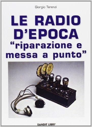 Le radio d'epoca. Riparazione e messa a punto