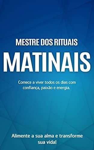 RITUAIS MATINAIS: Viva seus dias com confiança, paixão e energia, alimente a sua alma e transforme a sua vida dominando os rituais matinais