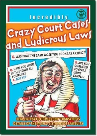 Crazy Court Cases and Ludicrous Laws - Real extracts from court transcripts.