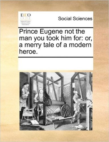 Prince Eugene Not the Man You Took Him for: Or, a Merry Tale of a Modern Heroe.