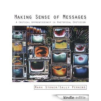 Making Sense of Messages: A Critical Apprenticeship in Rhetorical Criticism [Kindle-editie]