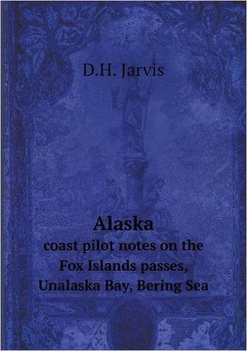 Alaska Coast Pilot Notes on the Fox Islands Passes, Unalaska Bay, Bering Sea