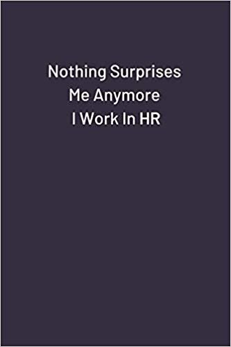 Nothing Surprises Me Anymore I Work In HR: Original Humor Journal, Gift For Employees, Boss, Coworker (110 pages, lined, 6 x 9) (Funny)