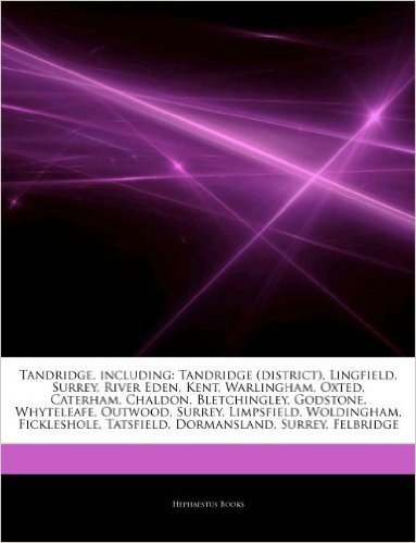 Articles on Tandridge, Including: Tandridge (District), Lingfield, Surrey, River Eden, Kent, Warlingham, Oxted, Caterham, Chaldon, Bletchingley, Godst