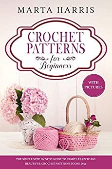 CROCHET PATTERNS FOR BEGINNERS: The Simple Step By Step Guide To Start Learn To Do Beautiful Crochet Patterns In One Day  (With Pictures) (English Edition)