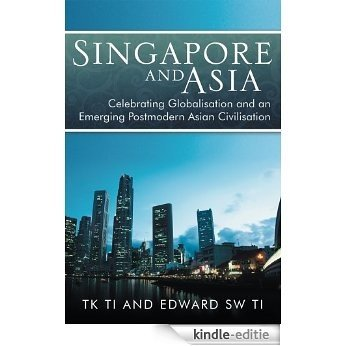 Singapore and Asia - Celebrating Globalization and an Emerging Post-Modern Asian Civilization (English Edition) [Kindle-editie]