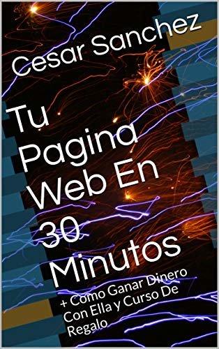 Tu Pagina Web En 30 Minutos: + Como Ganar Dinero Con Ella y Curso De Regalo