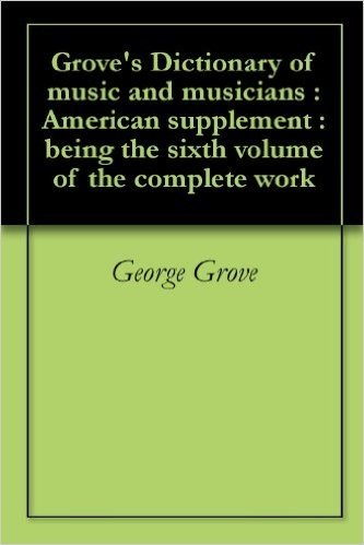 Grove's Dictionary of music and musicians : American supplement : being the sixth volume of the complete work (English Edition)