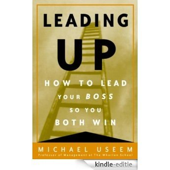 Leading Up: Managing Your Boss So You Both Win [Kindle-editie]
