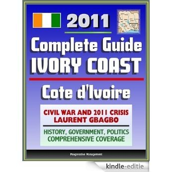2011 Complete Guide to Ivory Coast (Cote d'Ivoire): Civil War and Crisis, Laurent Gbagbo, New Force Rebels, Ouattara, Yamoussoukro, Abidjan, History, Government, ... - Authoritative Coverage (English Edition) [Kindle-editie]