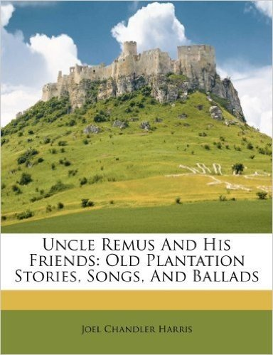 Uncle Remus and His Friends: Old Plantation Stories, Songs, and Ballads