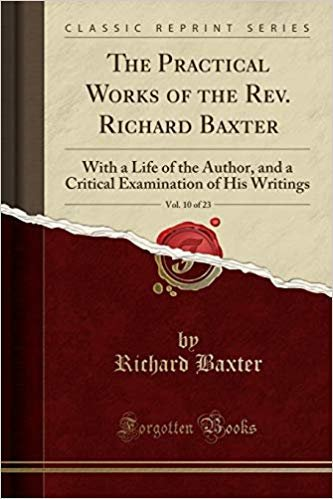 The Practical Works of the Rev. Richard Baxter, Vol. 10 of 23: With a Life of the Author, and a Critical Examination of His Writings (Classic Reprint)