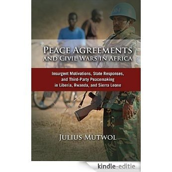 Peace Agreements and Civil Wars in Africa: Insurgent Motivations, State Responses, and Third Party Peacemaking in Liberia, Rwanda, and Sierra Leone (English Edition) [Kindle-editie]