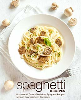 Spaghetti Recipes: Discover All Types of Delicious Spaghetti Recipes with An Easy Spaghetti Cookbook (2nd Edition) (English Edition)