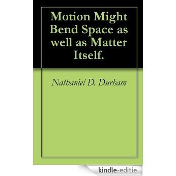 Motion Might Bend Space as well as Matter Itself. (English Edition) [Kindle-editie]
