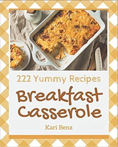 222 Yummy Breakfast Casserole Recipes: The Best-ever of Yummy Breakfast Casserole Cookbook