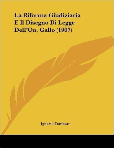 La Riforma Giudiziaria E Il Disegno Di Legge Dell'on. Gallo (1907)
