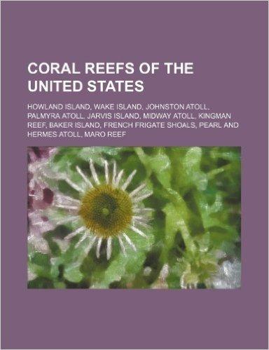 Coral Reefs of the United States: Howland Island, Wake Island, Johnston Atoll, Palmyra Atoll, Jarvis Island, Midway Atoll, Kingman Reef