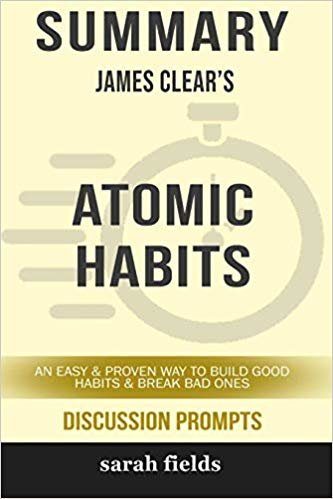 Summary: James Clear's Atomic Habits: An Easy and Proven Way to Build Good Habits and Break Bad Ones