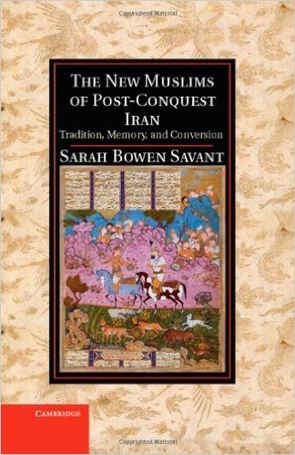 The New Muslims of Post-Conquest Iran: Tradition, Memory, and Conversion (Cambridge Studies in Islamic Civilization)