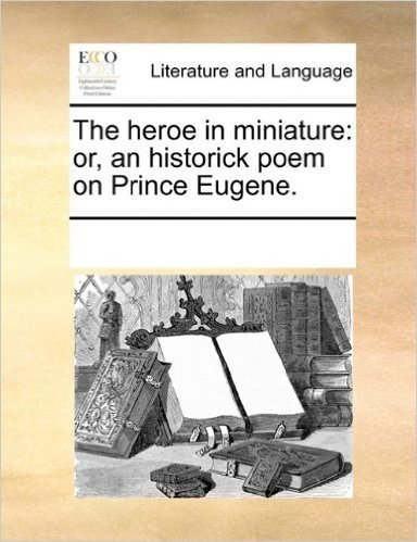 The Heroe in Miniature: Or, an Historick Poem on Prince Eugene.