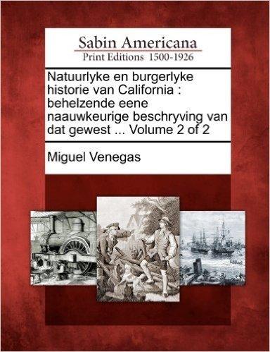 Natuurlyke En Burgerlyke Historie Van California: Behelzende Eene Naauwkeurige Beschryving Van DAT Gewest ... Volume 2 of 2