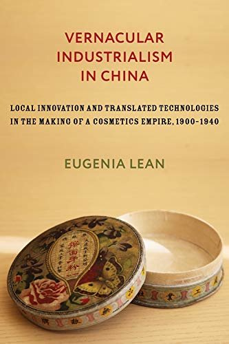 Vernacular Industrialism in China: Local Innovation and Translated Technologies in the Making of a Cosmetics Empire, 1900–1940 (Studies of the Weatherhead ... Columbia University) (English Edition) descargar