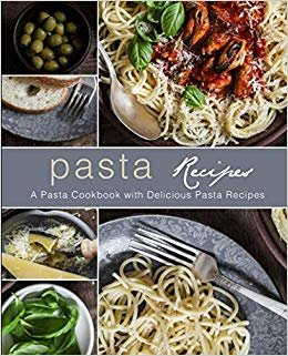 Pasta Recipes: A Pasta Cookbook with Delicious Pasta Recipes (2nd Edition)