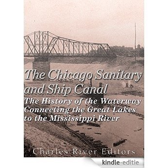 The Chicago Sanitary and Ship Canal: The History of the Waterway Connecting the Great Lakes to the Mississippi River (English Edition) [Kindle-editie]