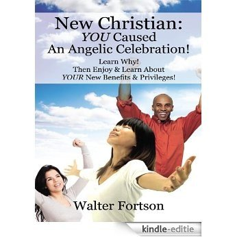 New Christian: You Caused An Angelic Celebration!  Learn Why! Then Enjoy & Learn About Your New Benefits & Privileges! (English Edition) [Kindle-editie]