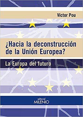 ¿Hacia la deconstrucción de la Unión Europea?: La Europa del futuro