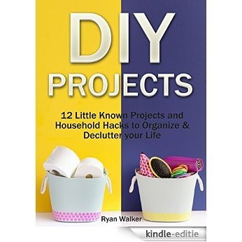 DIY Projects: 12 Little Known Projects and Household Hacks to Organize & Declutter your Life (DIY Projects, Diy Household, Diy Household hacks) (English Edition) [Kindle-editie]